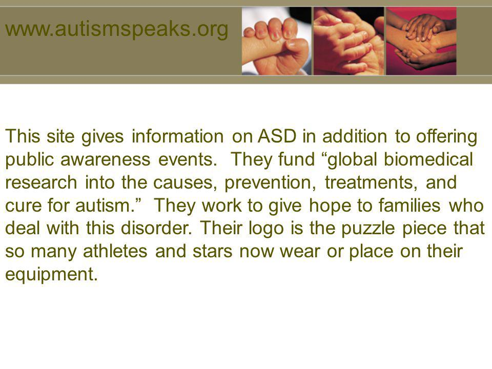 www.autismspeaks.org This site gives information on ASD in addition to offering public awareness events. They fund global biomedical research into the