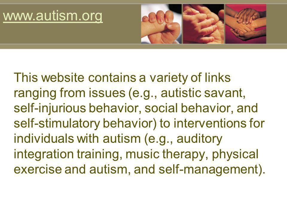 This website contains a variety of links ranging from issues (e.g., autistic savant, self-injurious behavior, social behavior, and self-stimulatory be