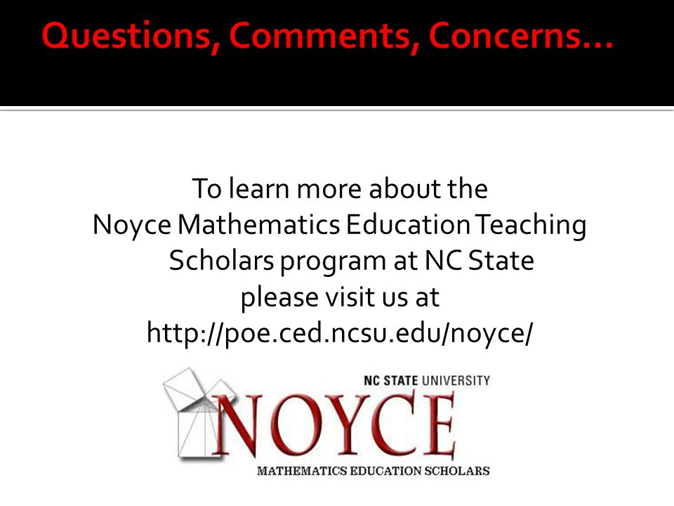 To learn more about the Noyce Mathematics Education Teaching Scholars program at NC State please visit us at http://poe.ced.ncsu.edu/noyce/