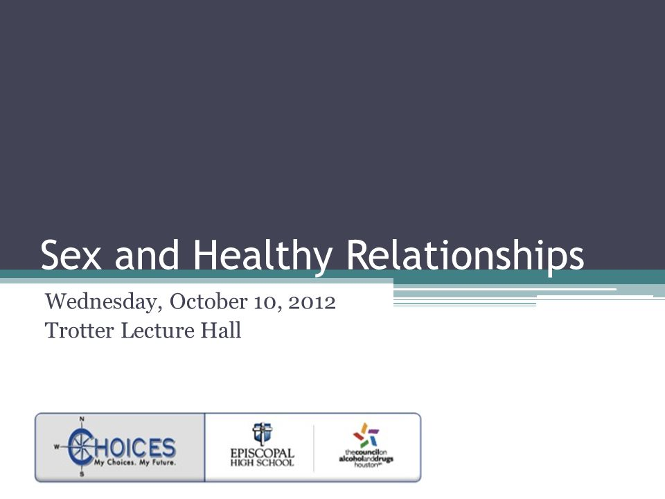 Sex and Healthy Relationships Wednesday, October 10, 2012 Trotter Lecture Hall