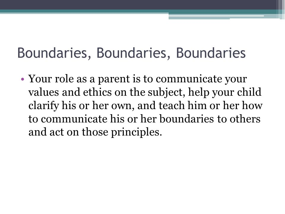 Boundaries, Boundaries, Boundaries Your role as a parent is to communicate your values and ethics on the subject, help your child clarify his or her own, and teach him or her how to communicate his or her boundaries to others and act on those principles.