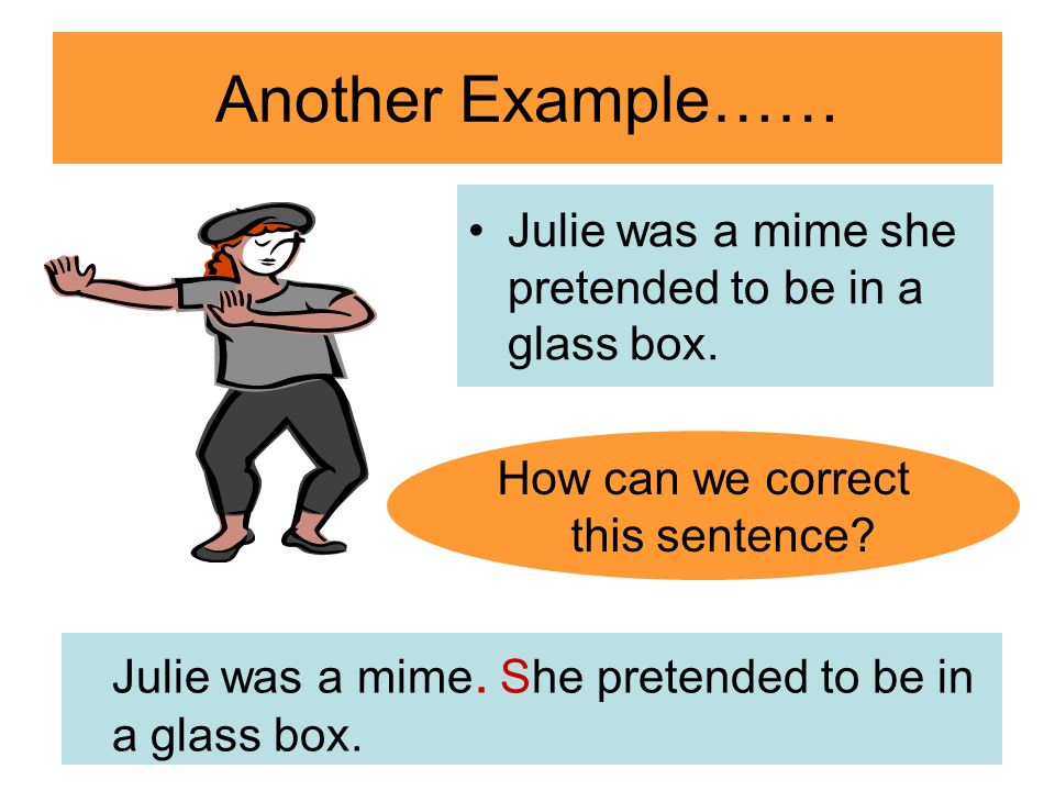 Another Example…… Julie was a mime she pretended to be in a glass box.