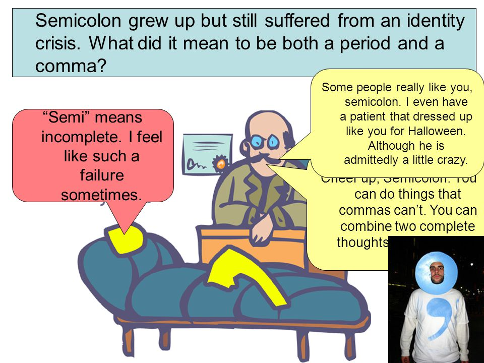 Semicolon grew up but still suffered from an identity crisis. What did it mean to be both a period and a comma? Cheer up, Semicolon. You can do things
