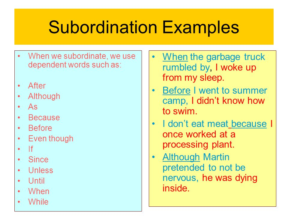Subordination Examples When we subordinate, we use dependent words such as: After Although As Because Before Even though If Since Unless Until When Wh