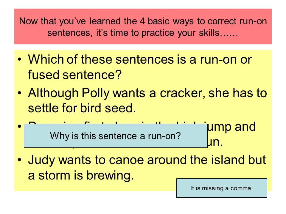 Now that youve learned the 4 basic ways to correct run-on sentences, its time to practice your skills…… Which of these sentences is a run-on or fused sentence.
