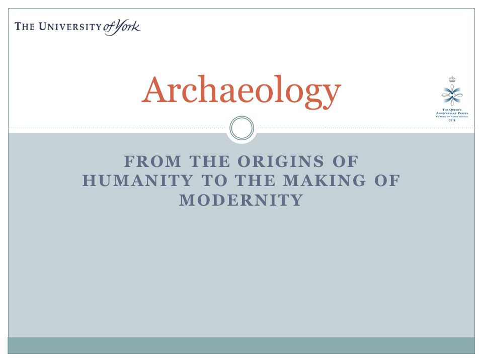 FROM THE ORIGINS OF HUMANITY TO THE MAKING OF MODERNITY Archaeology