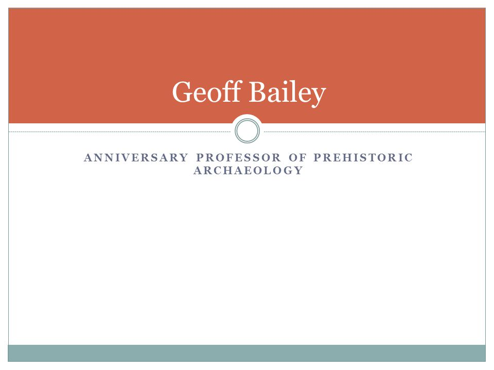 ANNIVERSARY PROFESSOR OF PREHISTORIC ARCHAEOLOGY Geoff Bailey