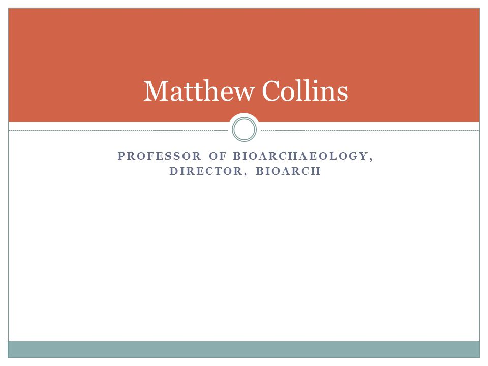 PROFESSOR OF BIOARCHAEOLOGY, DIRECTOR, BIOARCH Matthew Collins