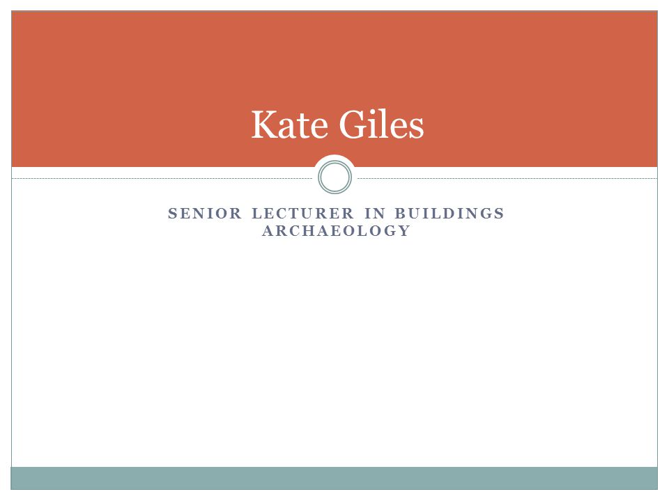 SENIOR LECTURER IN BUILDINGS ARCHAEOLOGY Kate Giles
