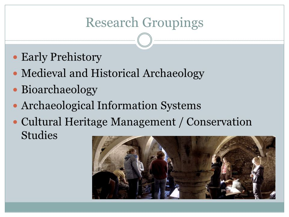 Research Groupings Early Prehistory Medieval and Historical Archaeology Bioarchaeology Archaeological Information Systems Cultural Heritage Management / Conservation Studies
