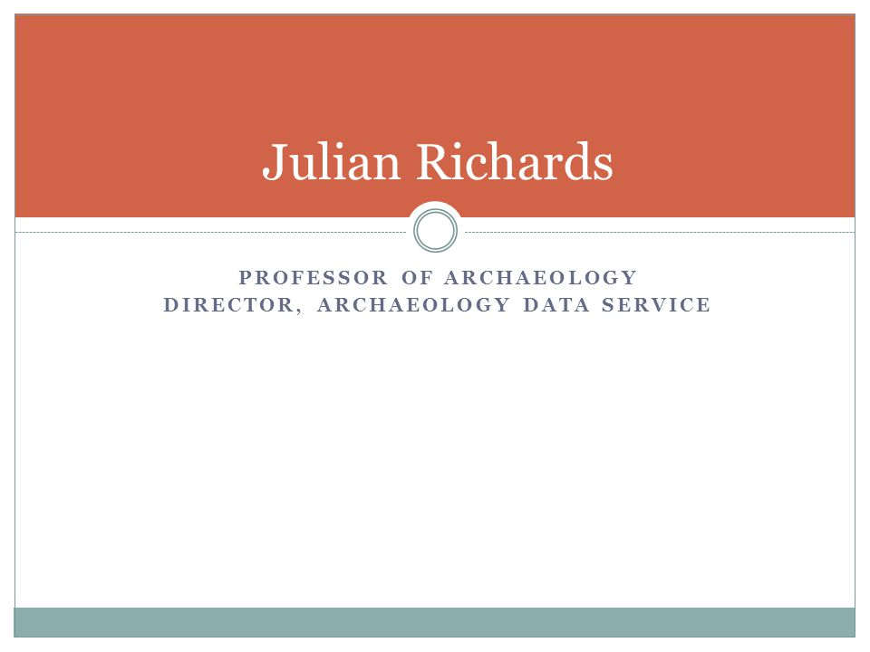 PROFESSOR OF ARCHAEOLOGY DIRECTOR, ARCHAEOLOGY DATA SERVICE Julian Richards