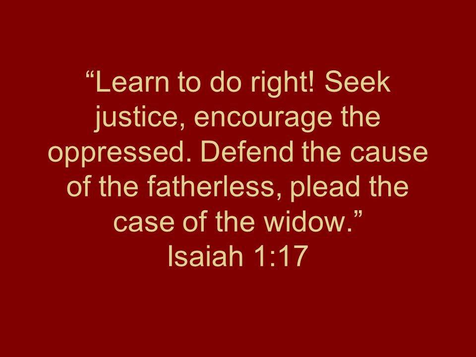 Learn to do right! Seek justice, encourage the oppressed. Defend the cause of the fatherless, plead the case of the widow. Isaiah 1:17