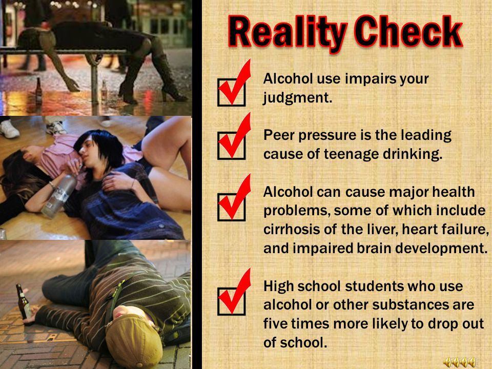 Alcohol use impairs your judgment.Peer pressure is the leading cause of teenage drinking.