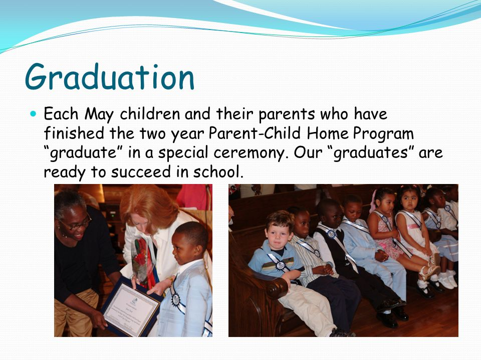 Graduation Each May children and their parents who have finished the two year Parent-Child Home Program graduate in a special ceremony.