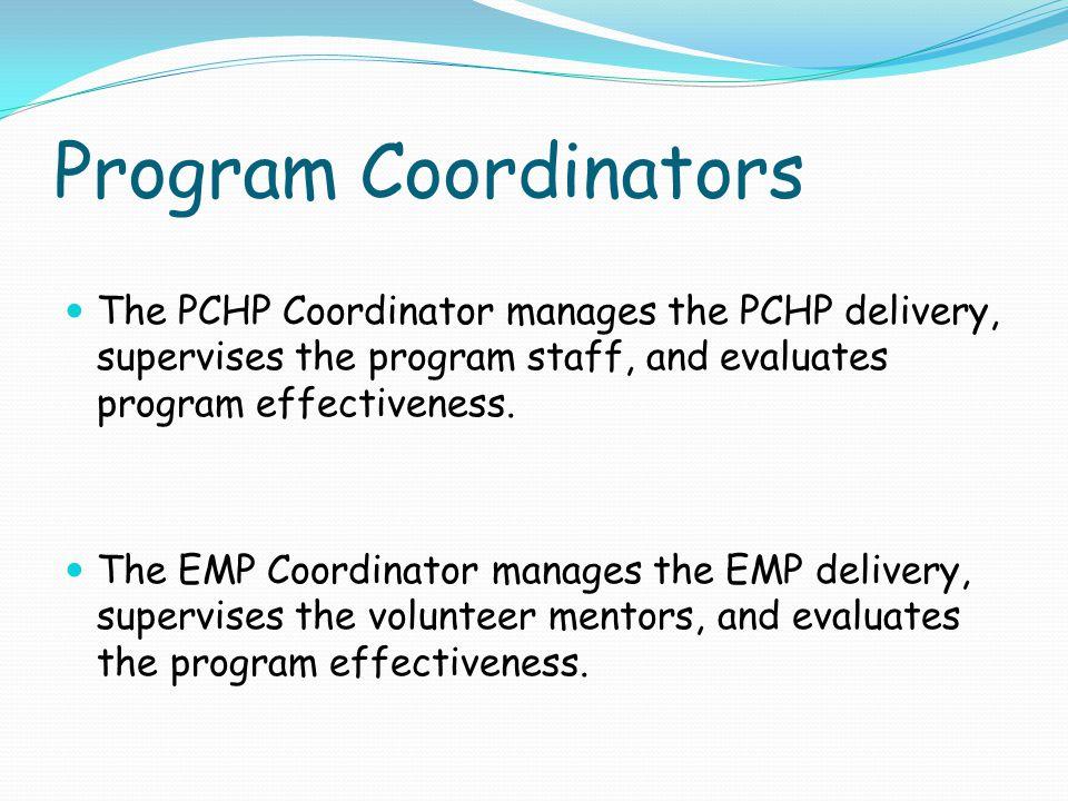 Program Coordinators The PCHP Coordinator manages the PCHP delivery, supervises the program staff, and evaluates program effectiveness. The EMP Coordi