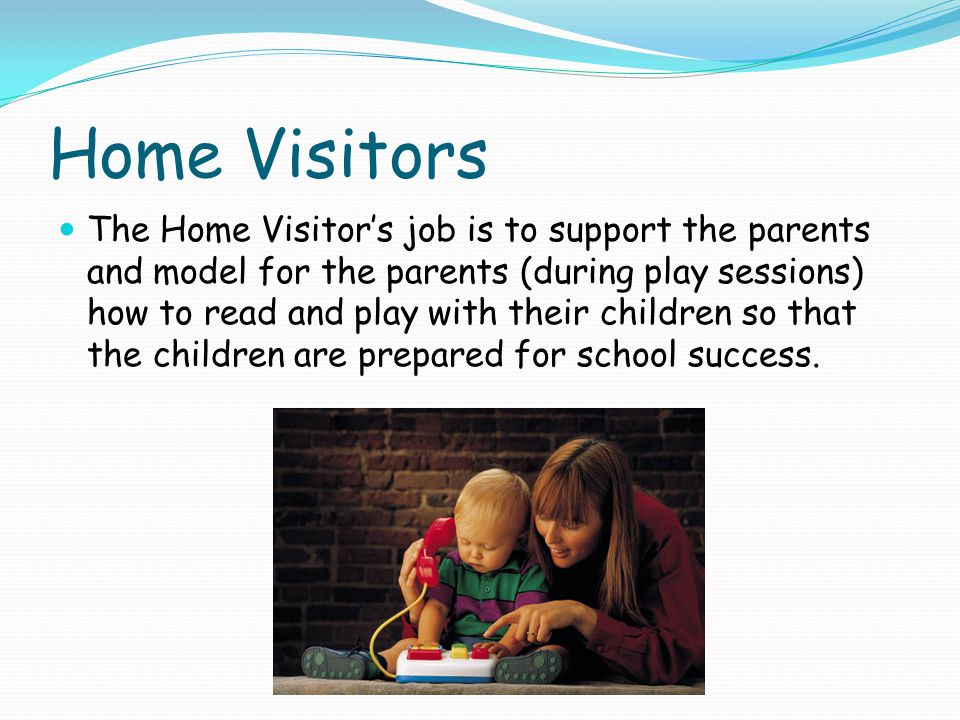 Home Visitors The Home Visitors job is to support the parents and model for the parents (during play sessions) how to read and play with their childre
