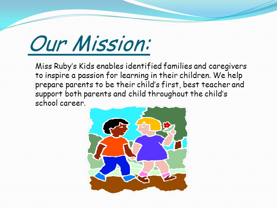 Our Mission: Miss Rubys Kids enables identified families and caregivers to inspire a passion for learning in their children. We help prepare parents t