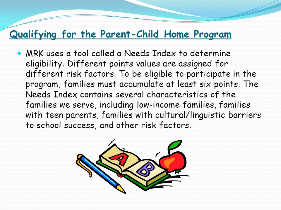 Qualifying for the Parent-Child Home Program MRK uses a tool called a Needs Index to determine eligibility. Different points values are assigned for d