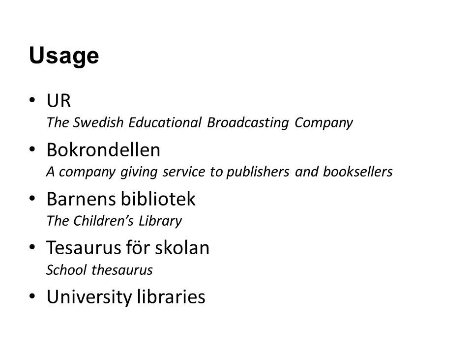 Usage UR The Swedish Educational Broadcasting Company Bokrondellen A company giving service to publishers and booksellers Barnens bibliotek The Childrens Library Tesaurus för skolan School thesaurus University libraries