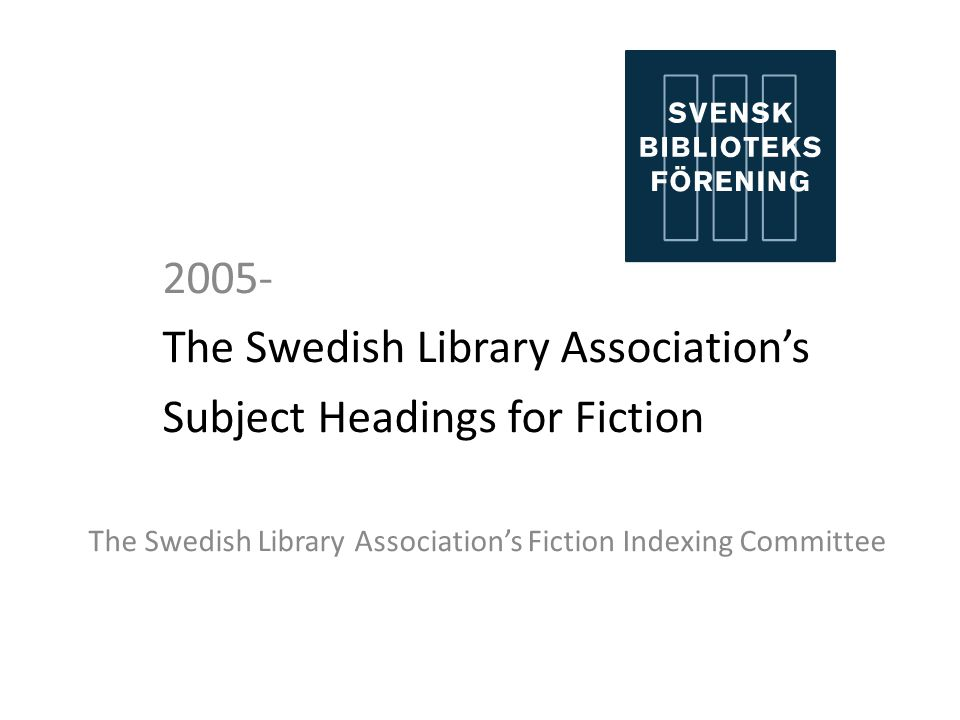 2005- The Swedish Library Associations Subject Headings for Fiction The Swedish Library Associations Fiction Indexing Committee