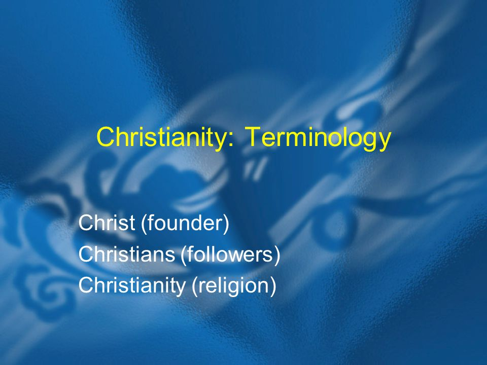 Christianity: Terminology Christ (founder) Christians (followers) Christianity (religion)
