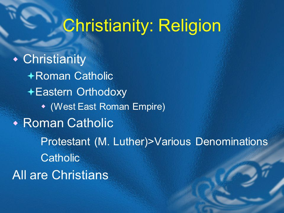 Christianity: Religion Christianity Roman Catholic Eastern Orthodoxy (West East Roman Empire) Roman Catholic Protestant (M.