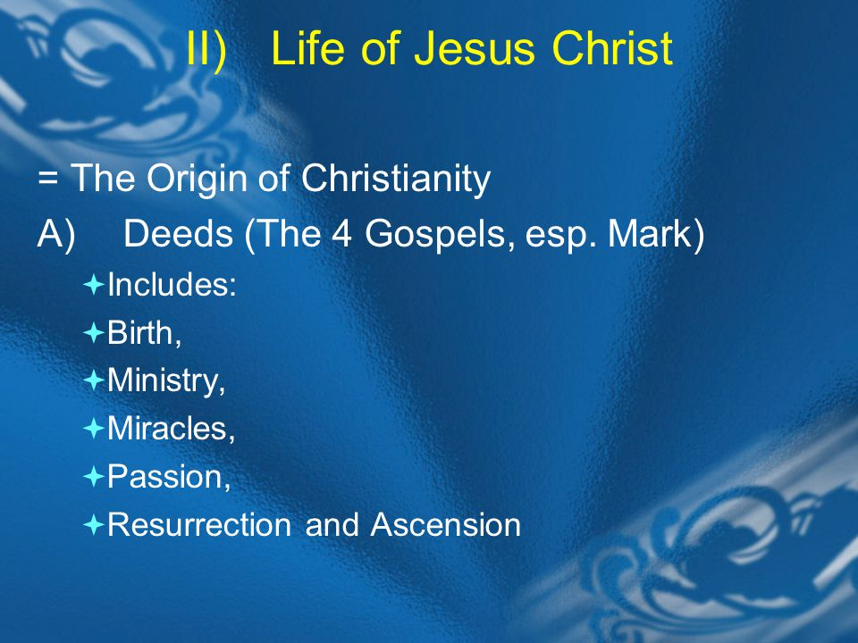 II)Life of Jesus Christ = The Origin of Christianity A)Deeds (The 4 Gospels, esp.
