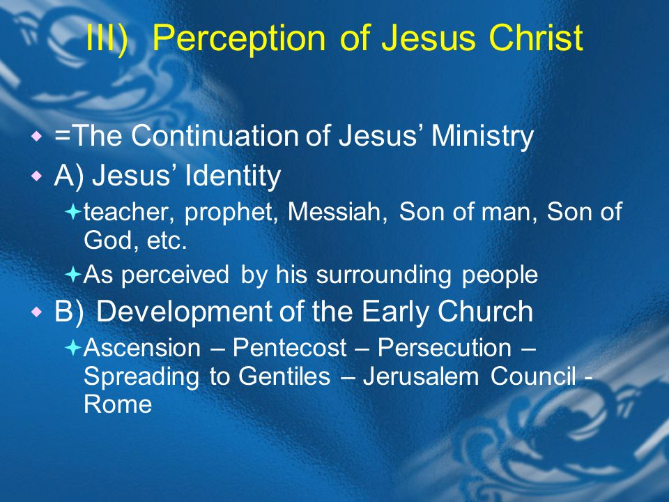 III)Perception of Jesus Christ =The Continuation of Jesus Ministry A) Jesus Identity teacher, prophet, Messiah, Son of man, Son of God, etc.