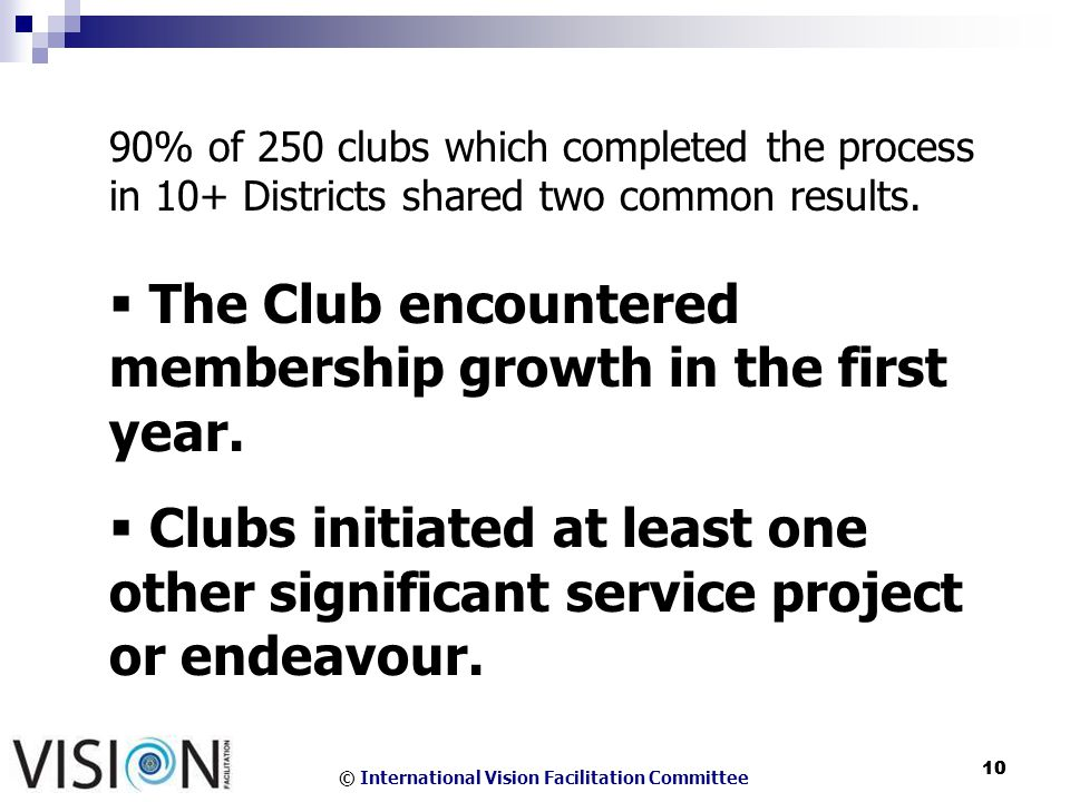 © International Vision Facilitation Committee 10 90% of 250 clubs which completed the process in 10+ Districts shared two common results.