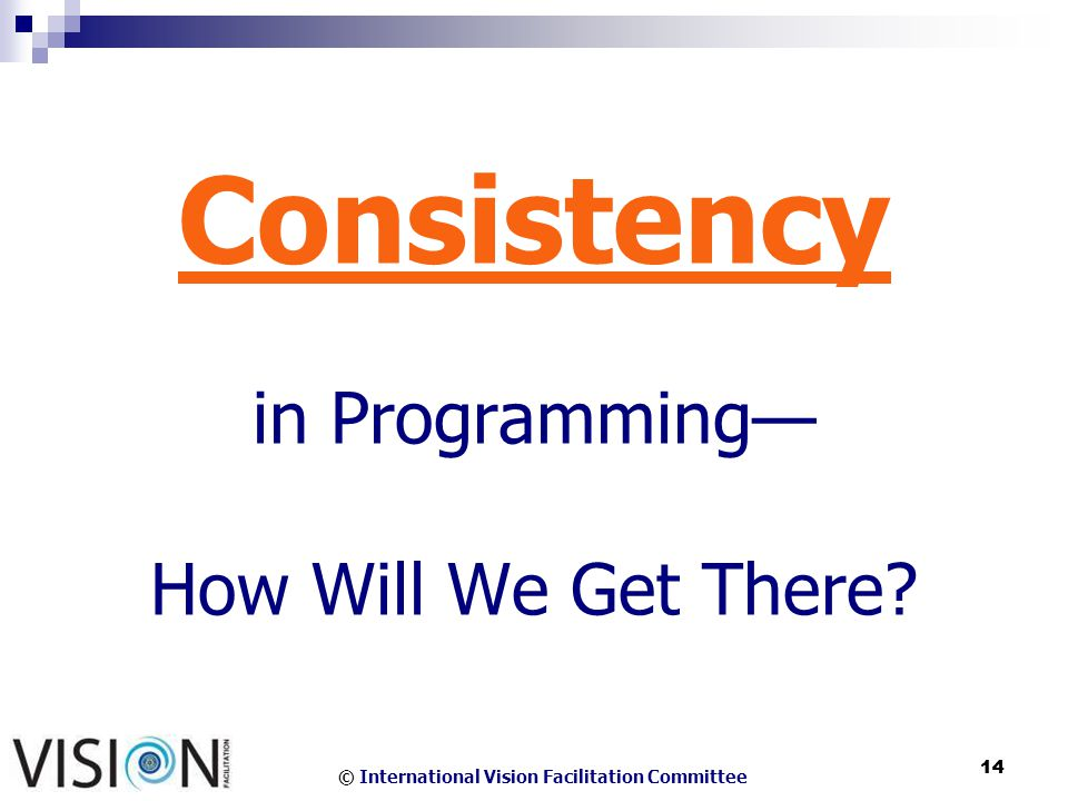 © International Vision Facilitation Committee 14 Consistency in Programming How Will We Get There