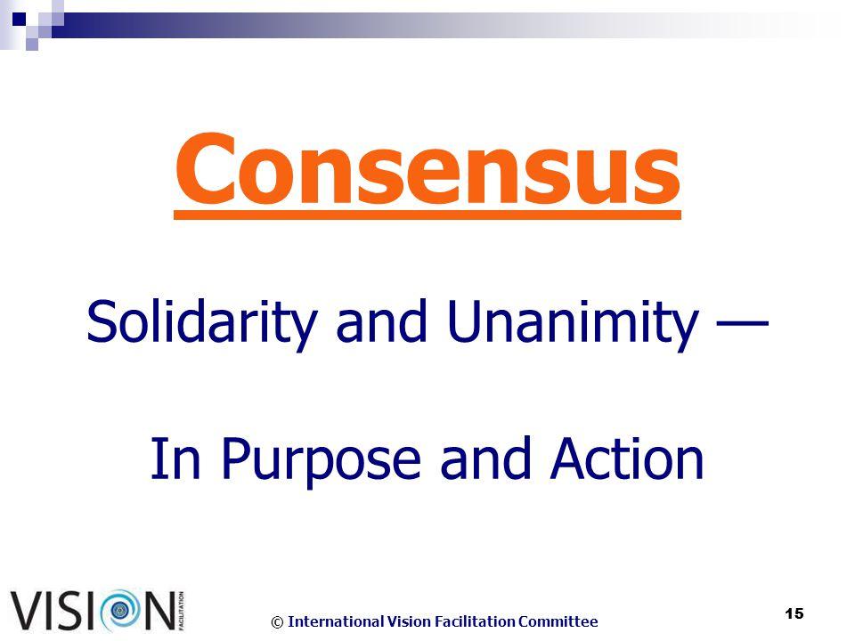 © International Vision Facilitation Committee 15 Consensus Solidarity and Unanimity In Purpose and Action