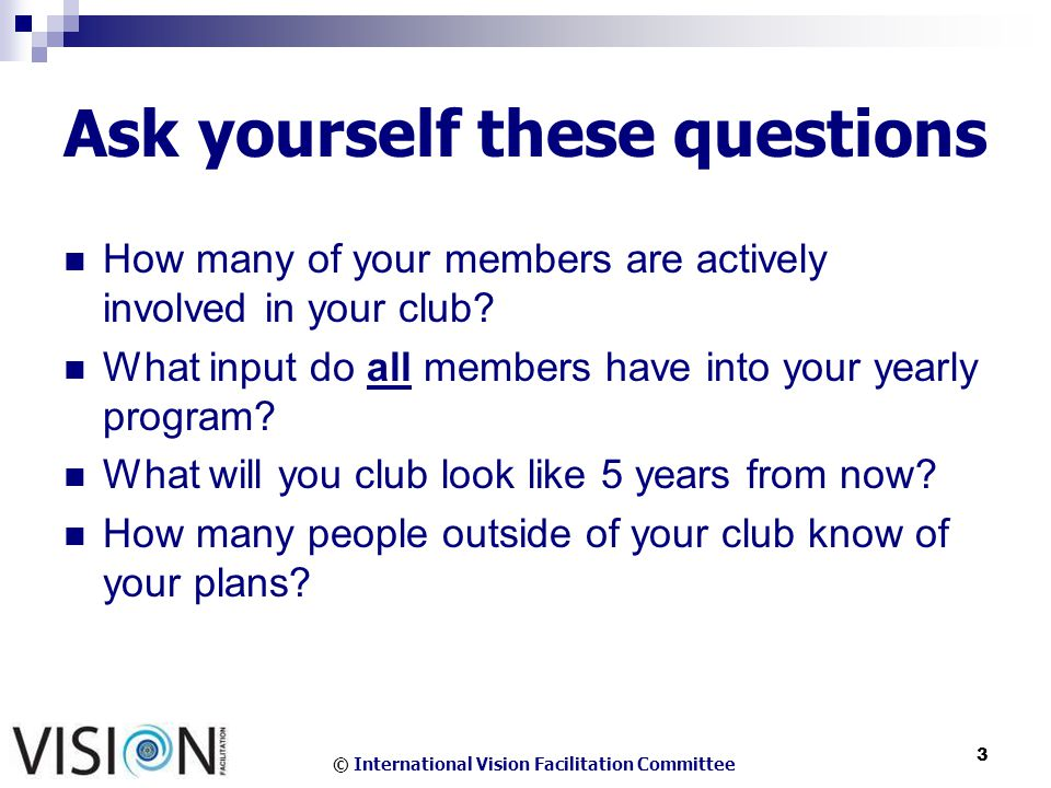 © International Vision Facilitation Committee 3 Ask yourself these questions How many of your members are actively involved in your club.