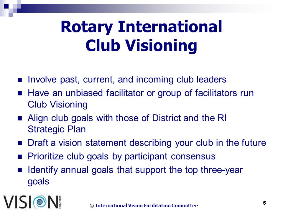© International Vision Facilitation Committee 5 5 Rotary International Club Visioning Involve past, current, and incoming club leaders Have an unbiased facilitator or group of facilitators run Club Visioning Align club goals with those of District and the RI Strategic Plan Draft a vision statement describing your club in the future Prioritize club goals by participant consensus Identify annual goals that support the top three-year goals