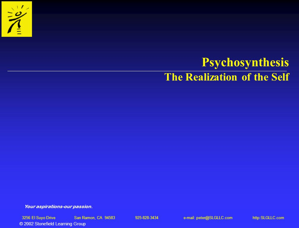 © 2002 Stonefield Learning Group 3256 El Suyo Drive San Ramon, CA 94583 925-828-3434 e-mail: peter@SLGLLC.com http:SLGLLC.com Psychosynthesis The Real