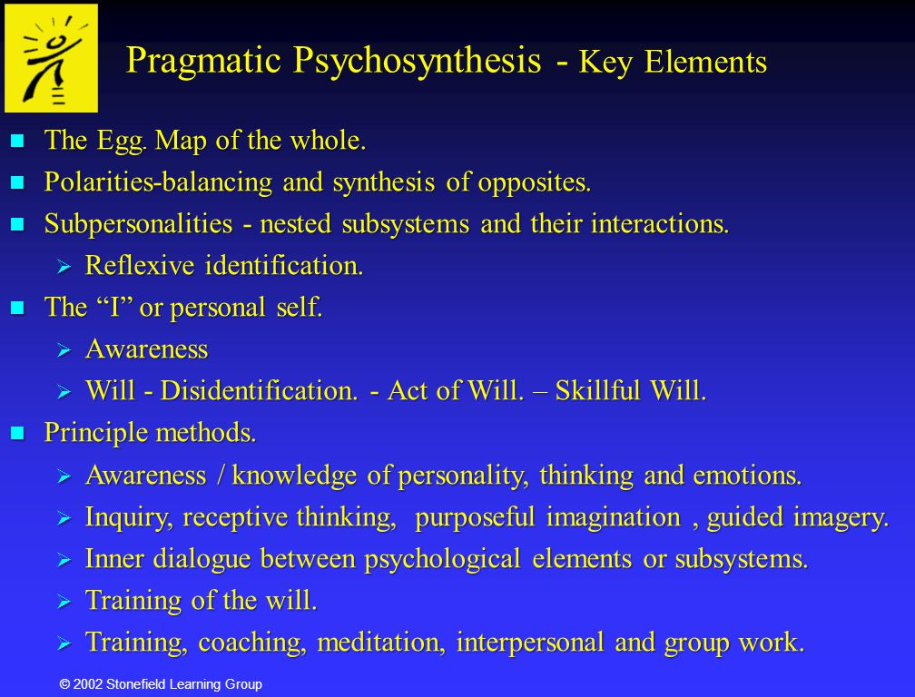 © 2002 Stonefield Learning Group Pragmatic Psychosynthesis - Key Elements The Egg. Map of the whole. The Egg. Map of the whole. Polarities-balancing a