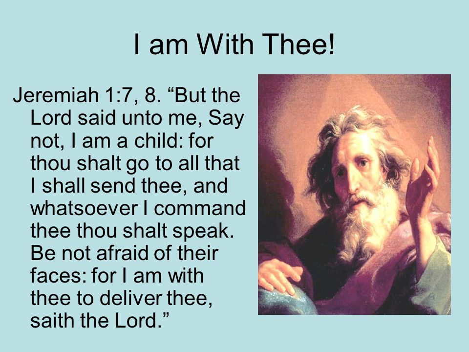 I am With Thee! Jeremiah 1:7, 8. But the Lord said unto me, Say not, I am a child: for thou shalt go to all that I shall send thee, and whatsoever I c