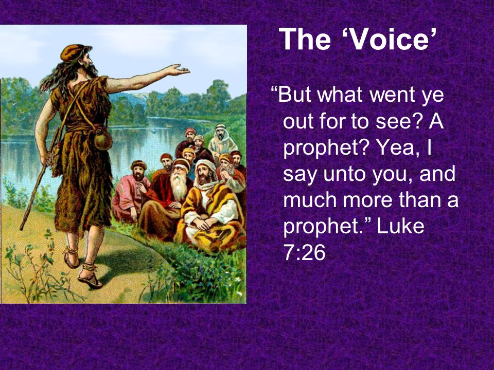 The Voice But what went ye out for to see? A prophet? Yea, I say unto you, and much more than a prophet. Luke 7:26