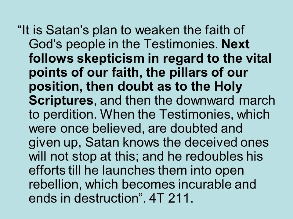 It is Satan s plan to weaken the faith of God s people in the Testimonies.