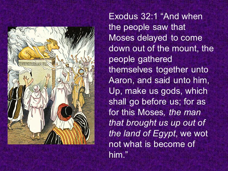 Exodus 32:1 And when the people saw that Moses delayed to come down out of the mount, the people gathered themselves together unto Aaron, and said unt