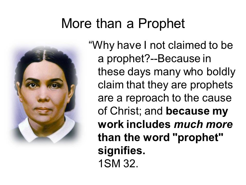 More than a Prophet Why have I not claimed to be a prophet?--Because in these days many who boldly claim that they are prophets are a reproach to the