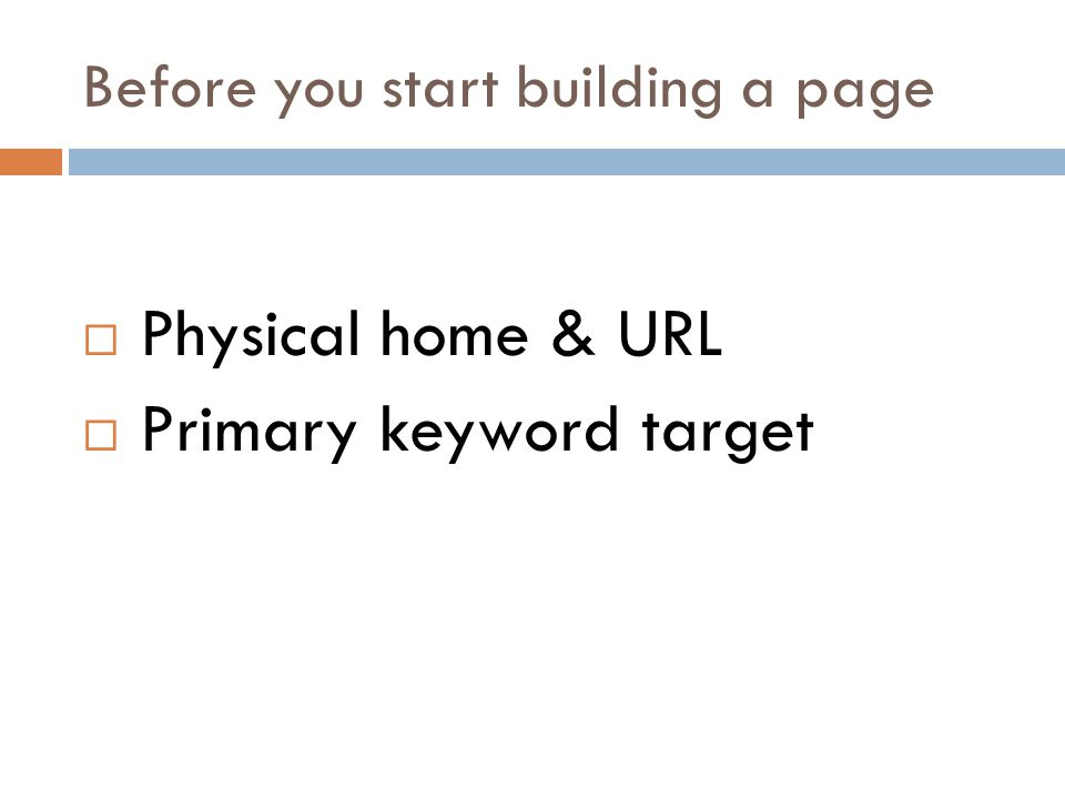 Before you start building a page Physical home & URL Primary keyword target