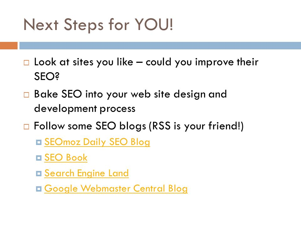 Next Steps for YOU. Look at sites you like – could you improve their SEO.