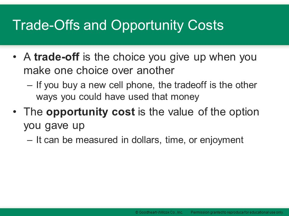 Permission granted to reproduce for educational use only.© Goodheart-Willcox Co., Inc. Trade-Offs and Opportunity Costs A trade-off is the choice you