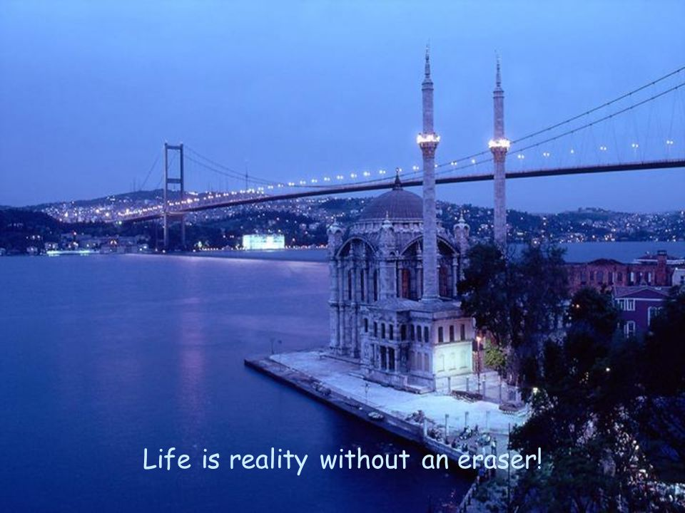 Life is reality without an eraser!