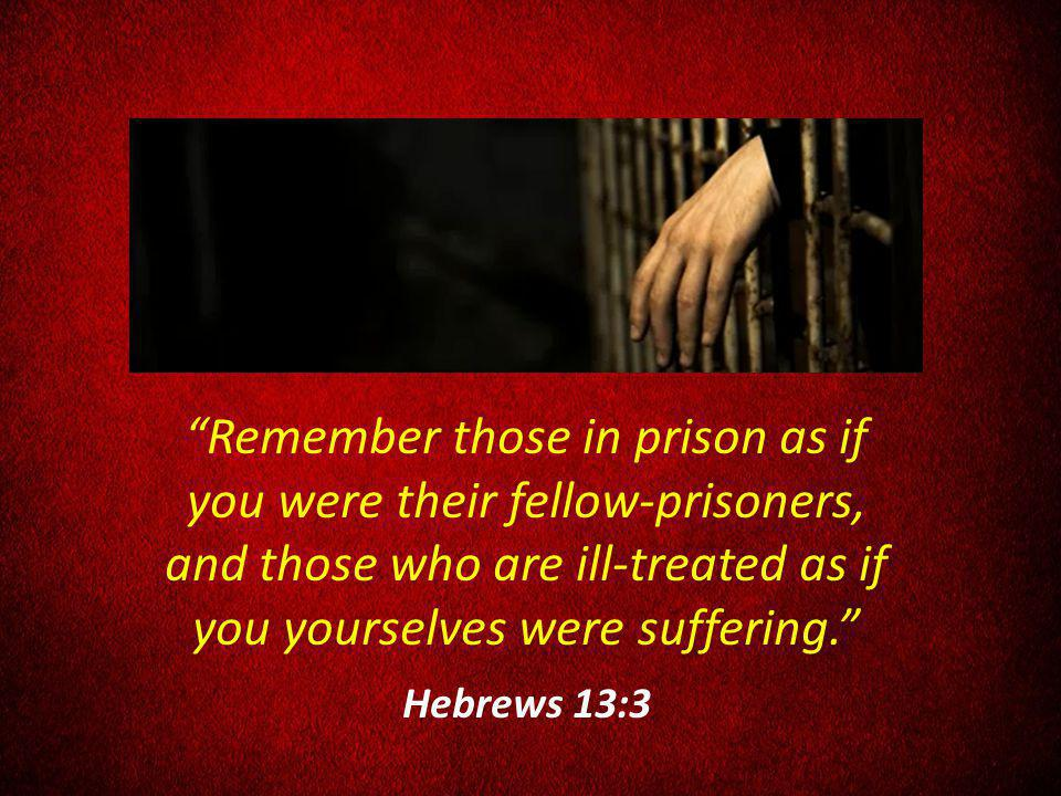 Remember those in prison as if you were their fellow-prisoners, and those who are ill-treated as if you yourselves were suffering.