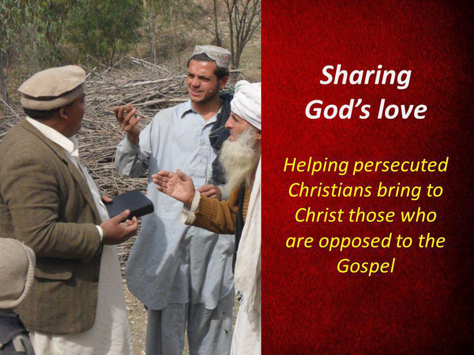 Sharing Gods love Helping persecuted Christians bring to Christ those who are opposed to the Gospel