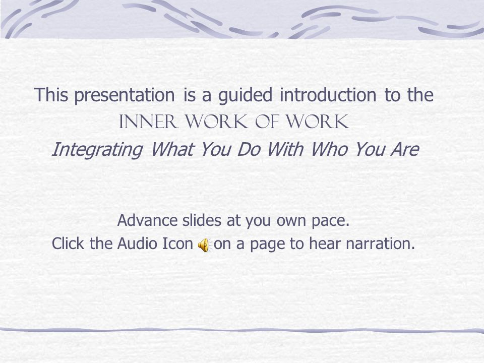 This presentation is a guided introduction to the INNER WORK OF WORK Integrating What You Do With Who You Are Advance slides at you own pace.