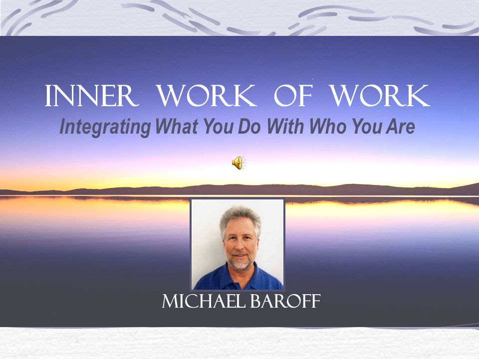 This presentation is a guided introduction to the INNER WORK OF WORK Integrating What You Do With Who You Are Advance slides at you own pace. Click th