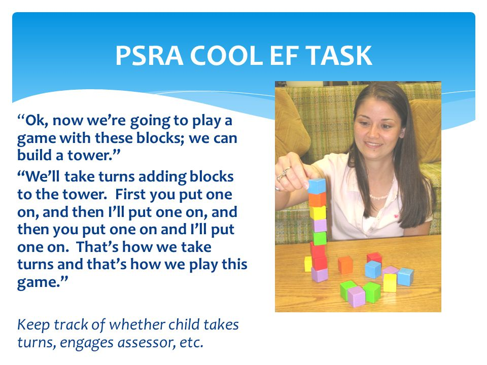 PSRA COOL EF TASK Ok, now were going to play a game with these blocks; we can build a tower. Well take turns adding blocks to the tower. First you put