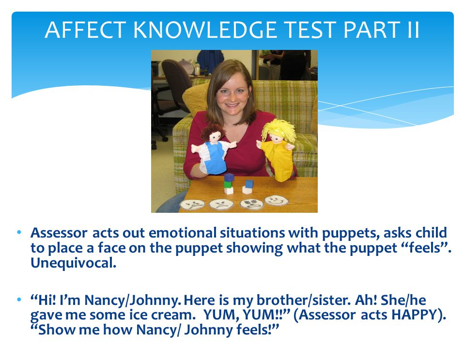 AFFECT KNOWLEDGE TEST PART II Assessor acts out emotional situations with puppets, asks child to place a face on the puppet showing what the puppet fe